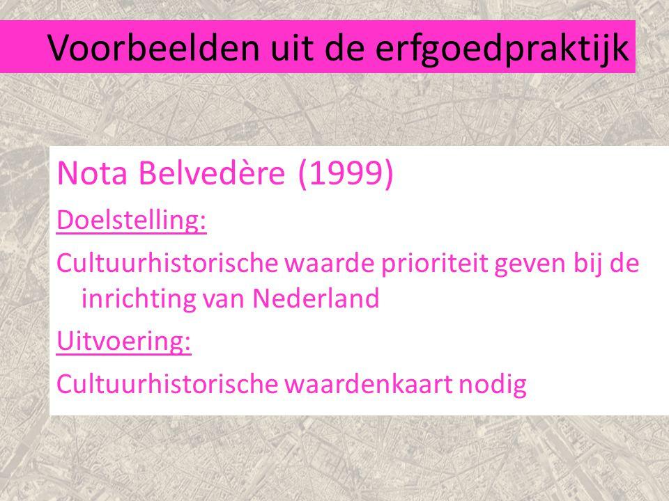 Voorbeelden uit de erfgoedpraktijk Nota Belvedère (1999) Doelstelling: Cultuurhistorische waarde prioriteit geven bij de inrichting van Nederland Uitvoering: Cultuurhistorische waardenkaart nodig