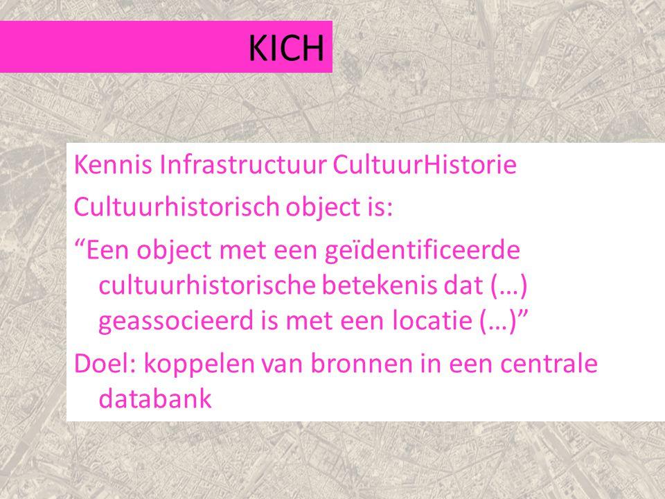 KICH Kennis Infrastructuur CultuurHistorie Cultuurhistorisch object is: Een object met een geïdentificeerde cultuurhistorische betekenis dat (…) geassocieerd is met een locatie (…) Doel: koppelen van bronnen in een centrale databank
