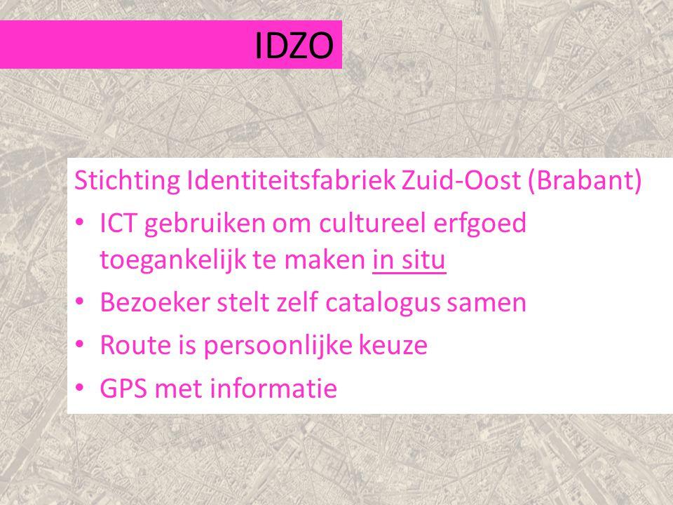 IDZO Stichting Identiteitsfabriek Zuid-Oost (Brabant) ICT gebruiken om cultureel erfgoed toegankelijk te maken in situ Bezoeker stelt zelf catalogus samen Route is persoonlijke keuze GPS met informatie
