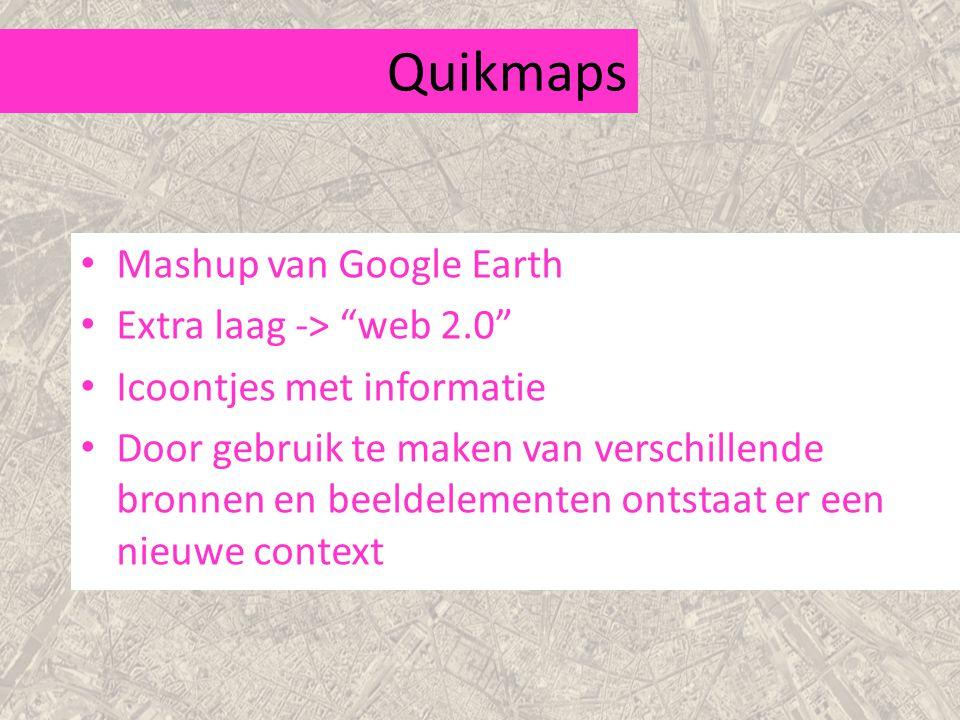 Quikmaps Mashup van Google Earth Extra laag -> web 2.0 Icoontjes met informatie Door gebruik te maken van verschillende bronnen en beeldelementen ontstaat er een nieuwe context