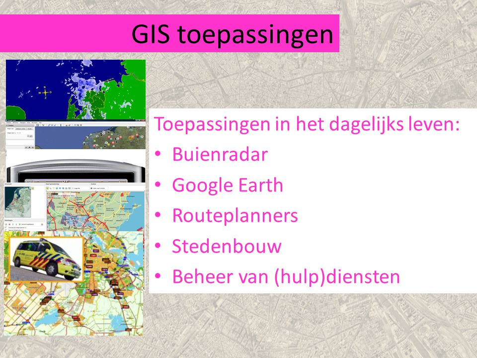 GIS toepassingen Toepassingen in het dagelijks leven: Buienradar Google Earth Routeplanners Stedenbouw Beheer van (hulp)diensten