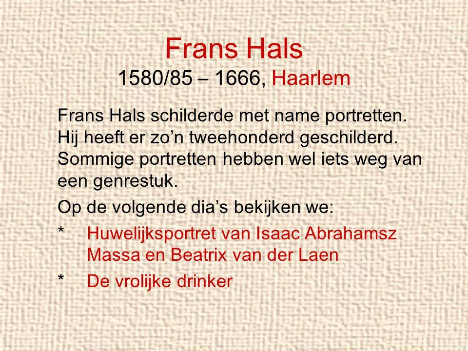 Frans Hals 1580/85 – 1666, Haarlem Frans Hals schilderde met name portretten. Hij heeft er zo'n tweehonderd geschilderd. Sommige portretten hebben wel