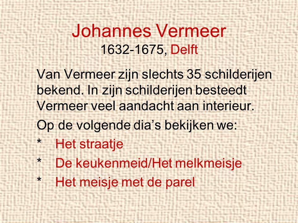 Johannes Vermeer 1632-1675, Delft Van Vermeer zijn slechts 35 schilderijen bekend. In zijn schilderijen besteedt Vermeer veel aandacht aan interieur.