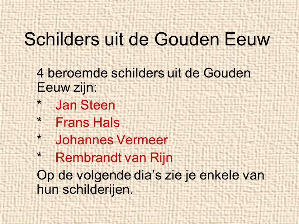 Schilders uit de Gouden Eeuw 4 beroemde schilders uit de Gouden Eeuw zijn: *Jan Steen *Frans Hals *Johannes Vermeer *Rembrandt van Rijn Op de volgende