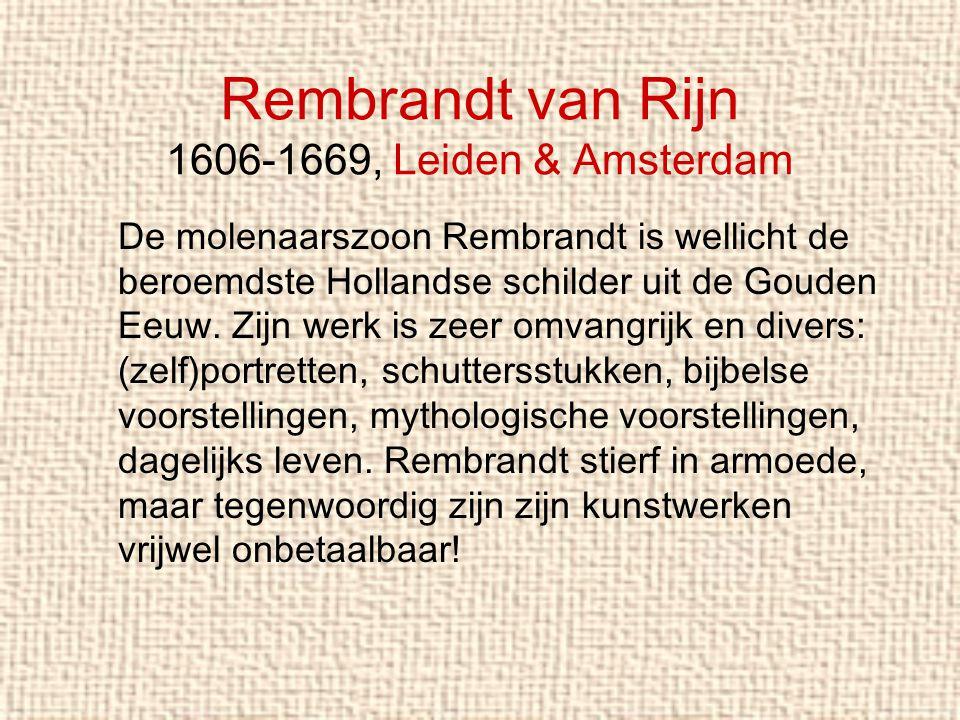 Rembrandt van Rijn 1606-1669, Leiden & Amsterdam De molenaarszoon Rembrandt is wellicht de beroemdste Hollandse schilder uit de Gouden Eeuw. Zijn werk
