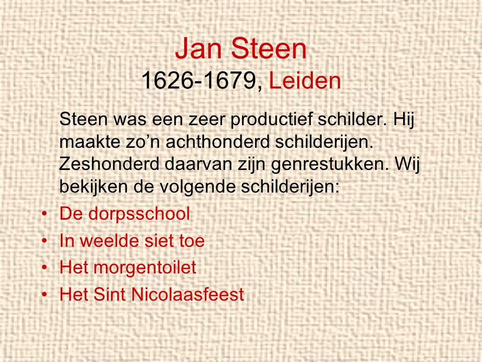 Jan Steen 1626-1679, Leiden Steen was een zeer productief schilder. Hij maakte zo'n achthonderd schilderijen. Zeshonderd daarvan zijn genrestukken. Wi
