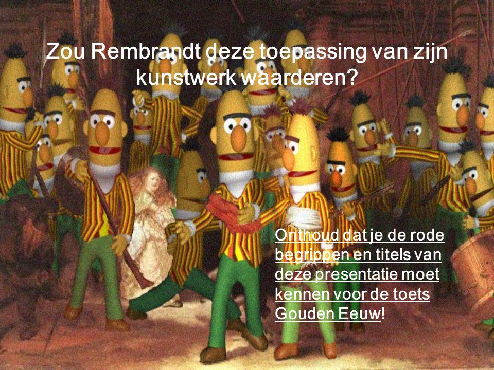 Zou Rembrandt deze toepassing van zijn kunstwerk waarderen? Onthoud dat je de rode begrippen en titels van deze presentatie moet kennen voor de toets