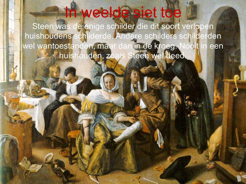 In weelde siet toe Steen was de enige schilder die dit soort verlopen huishoudens schilderde. Andere schilders schilderden wel wantoestanden, maar dan