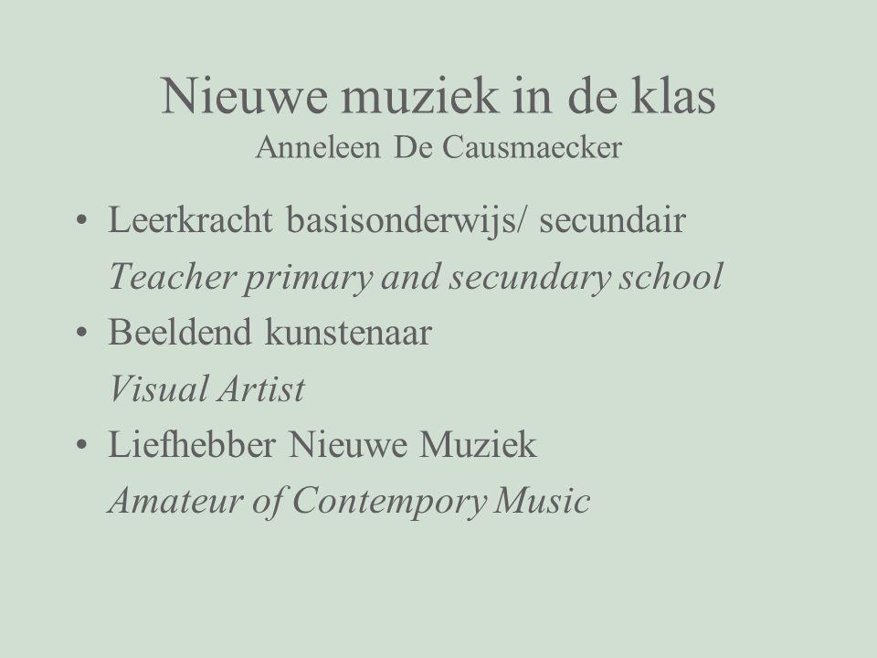 Nieuwe muziek in de klas Anneleen De Causmaecker Leerkracht basisonderwijs/ secundair Teacher primary and secundary school Beeldend kunstenaar Visual Artist Liefhebber Nieuwe Muziek Amateur of Contempory Music