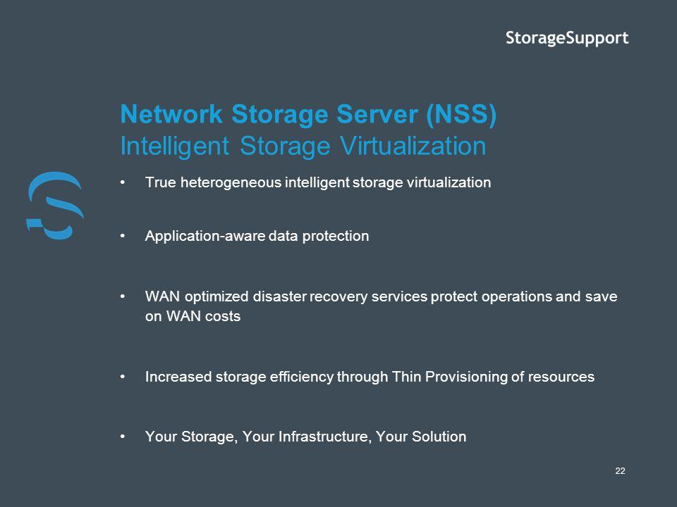 22 Network Storage Server (NSS) Intelligent Storage Virtualization True heterogeneous intelligent storage virtualization Application-aware data protec