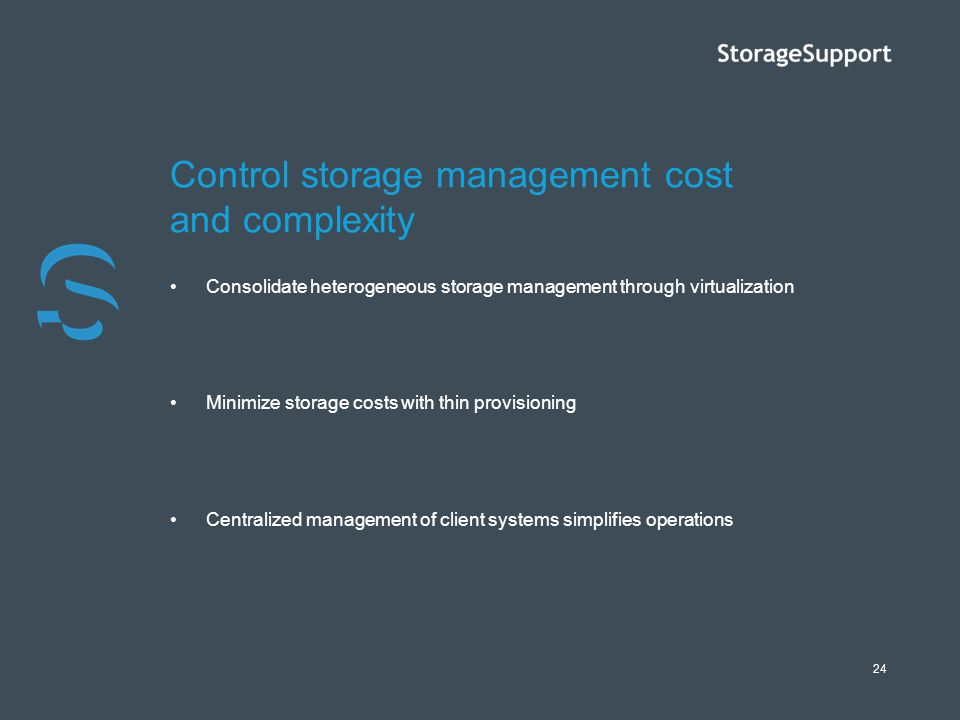 24 Control storage management cost and complexity Consolidate heterogeneous storage management through virtualization Minimize storage costs with thin