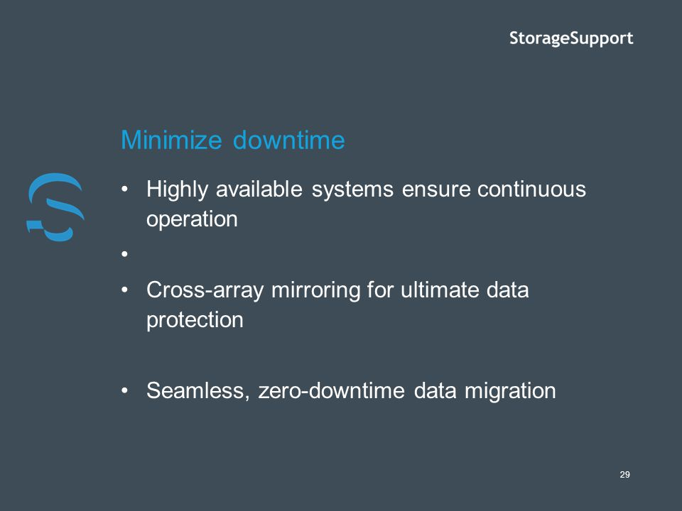29 Minimize downtime Highly available systems ensure continuous operation Cross-array mirroring for ultimate data protection Seamless, zero-downtime d