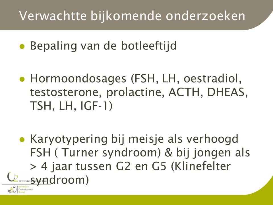 Verwachtte bijkomende onderzoeken Bepaling van de botleeftijd Hormoondosages (FSH, LH, oestradiol, testosterone, prolactine, ACTH, DHEAS, TSH, LH, IGF-1) Karyotypering bij meisje als verhoogd FSH ( Turner syndroom) & bij jongen als > 4 jaar tussen G2 en G5 (Klinefelter syndroom)