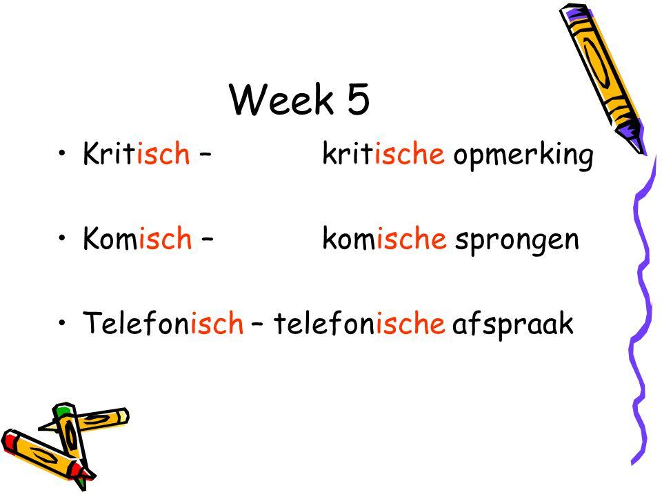 Week 5 Kritisch – kritische opmerking Komisch – komische sprongen Telefonisch – telefonische afspraak