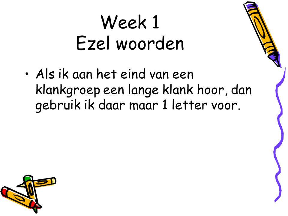 Week 1 Ezel woorden Als ik aan het eind van een klankgroep een lange klank hoor, dan gebruik ik daar maar 1 letter voor.