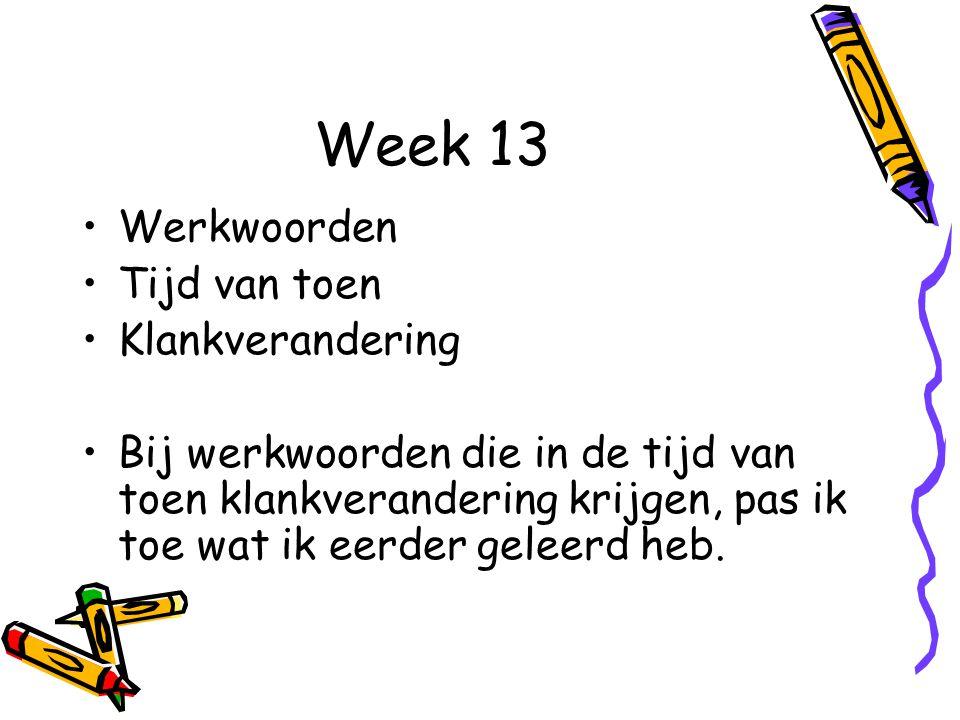 Week 13 Werkwoorden Tijd van toen Klankverandering Bij werkwoorden die in de tijd van toen klankverandering krijgen, pas ik toe wat ik eerder geleerd heb.