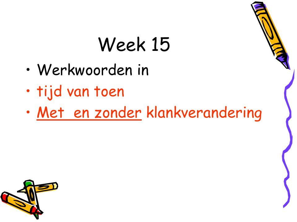 Week 15 Werkwoorden in tijd van toen Met en zonder klankverandering