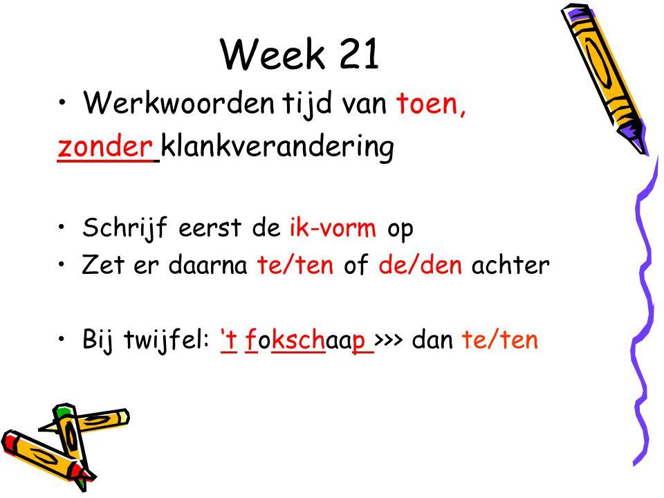 Week 21 Werkwoorden tijd van toen, zonder klankverandering Schrijf eerst de ik-vorm op Zet er daarna te/ten of de/den achter Bij twijfel: 't fokschaap >>> dan te/ten