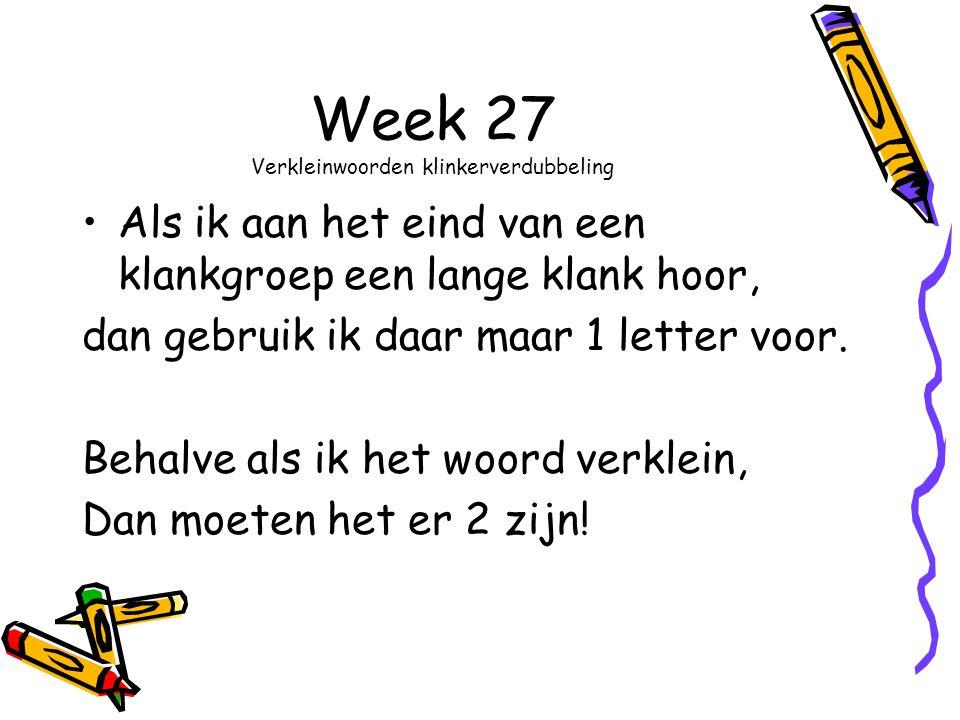 Week 27 Verkleinwoorden klinkerverdubbeling Als ik aan het eind van een klankgroep een lange klank hoor, dan gebruik ik daar maar 1 letter voor.