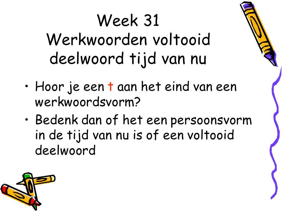 Week 31 Werkwoorden voltooid deelwoord tijd van nu Hoor je een t aan het eind van een werkwoordsvorm.