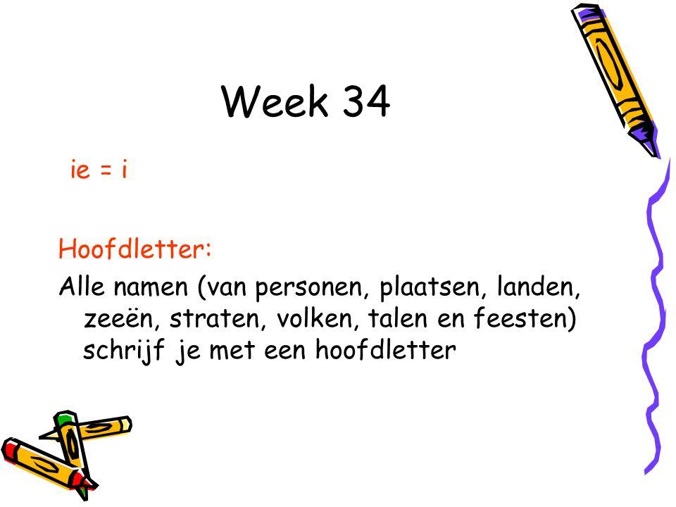 Week 34 ie = i Hoofdletter: Alle namen (van personen, plaatsen, landen, zeeën, straten, volken, talen en feesten) schrijf je met een hoofdletter