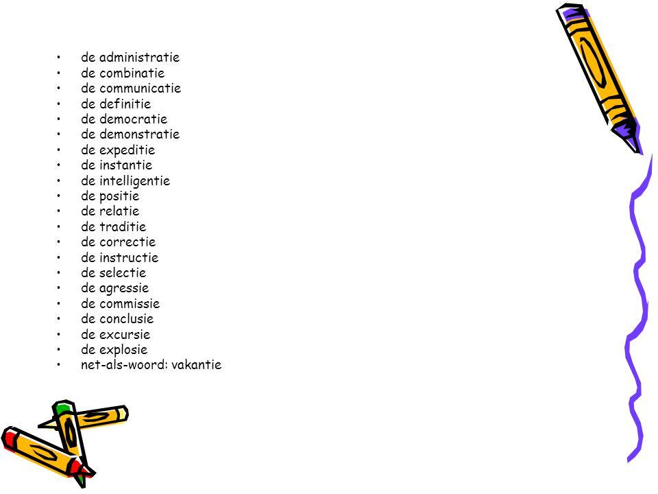 de administratie de combinatie de communicatie de definitie de democratie de demonstratie de expeditie de instantie de intelligentie de positie de relatie de traditie de correctie de instructie de selectie de agressie de commissie de conclusie de excursie de explosie net-als-woord: vakantie