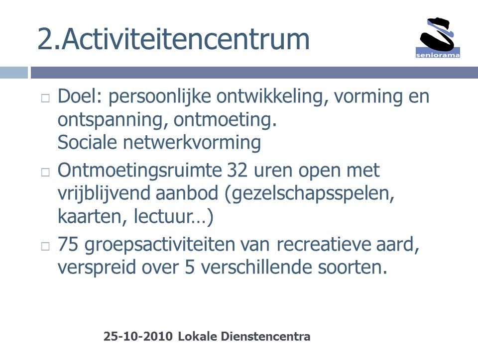 2.Activiteitencentrum  Doel: persoonlijke ontwikkeling, vorming en ontspanning, ontmoeting. Sociale netwerkvorming  Ontmoetingsruimte 32 uren open m