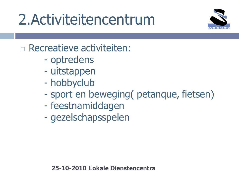 2.Activiteitencentrum  Recreatieve activiteiten: - optredens - uitstappen - hobbyclub - sport en beweging( petanque, fietsen) - feestnamiddagen - gez
