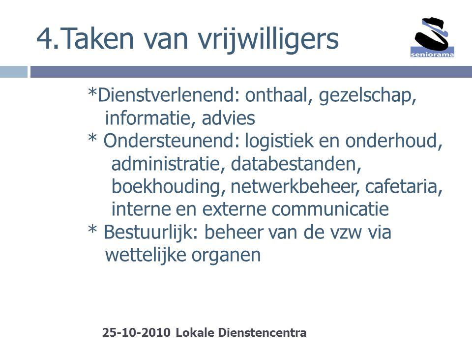 4.Taken van vrijwilligers *Dienstverlenend: onthaal, gezelschap, informatie, advies * Ondersteunend: logistiek en onderhoud, administratie, databestan