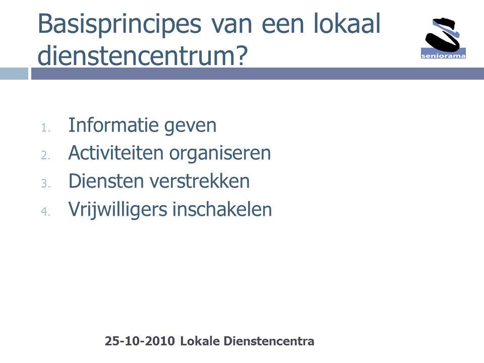 Basisprincipes van een lokaal dienstencentrum? 1. Informatie geven 2. Activiteiten organiseren 3. Diensten verstrekken 4. Vrijwilligers inschakele n 2