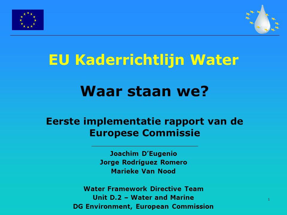 1 EU Kaderrichtlijn Water Waar staan we? Eerste implementatie rapport van de Europese Commissie Joachim D'Eugenio Jorge Rodríguez Romero Marieke Van N