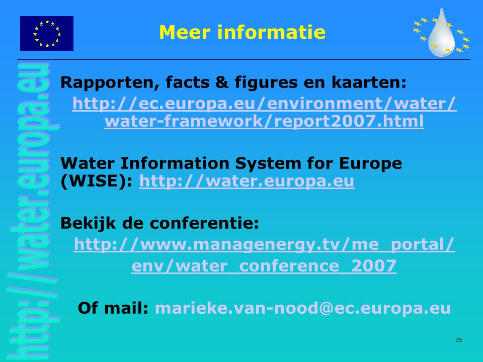35 Meer informatie Rapporten, facts & figures en kaarten: http://ec.europa.eu/environment/water/ water-framework/report2007.html Water Information System for Europe (WISE): http://water.europa.euhttp://water.europa.eu Bekijk de conferentie: http://www.managenergy.tv/me_portal/ env/water_conference_2007 Of mail: marieke.van-nood@ec.europa.eu
