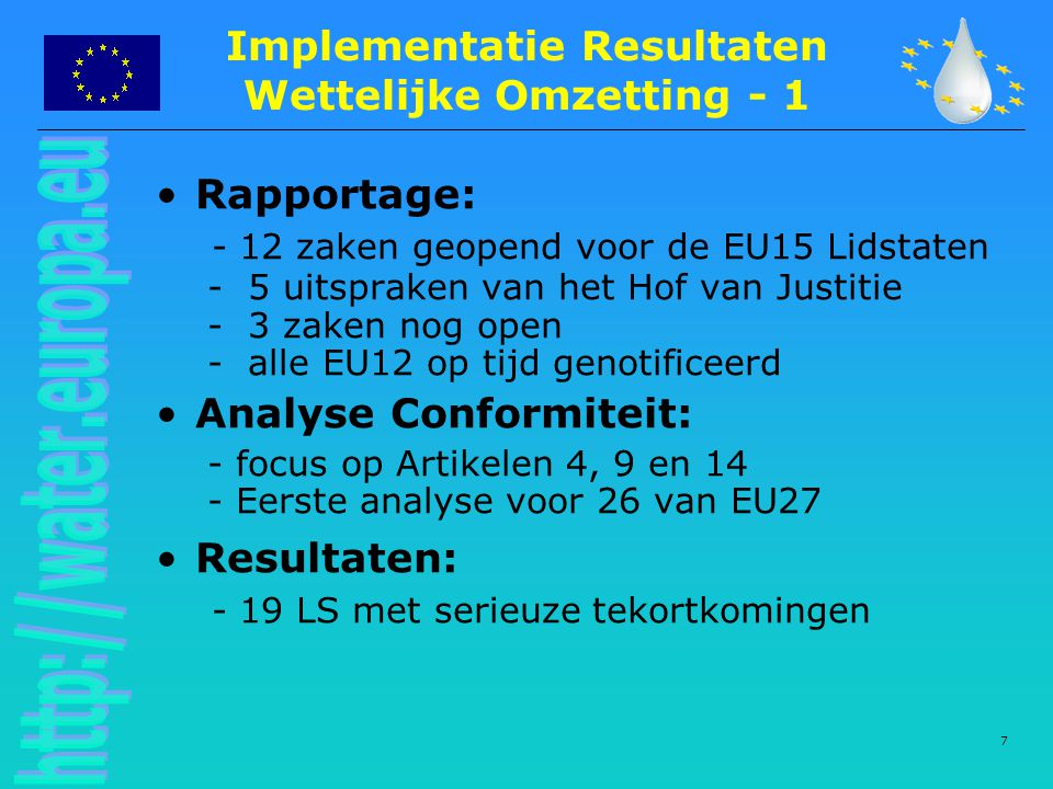 7 Implementatie Resultaten Wettelijke Omzetting - 1 Rapportage: - 12 zaken geopend voor de EU15 Lidstaten - 5 uitspraken van het Hof van Justitie - 3 zaken nog open - alle EU12 op tijd genotificeerd Analyse Conformiteit: - focus op Artikelen 4, 9 en 14 - Eerste analyse voor 26 van EU27 Resultaten: - 19 LS met serieuze tekortkomingen