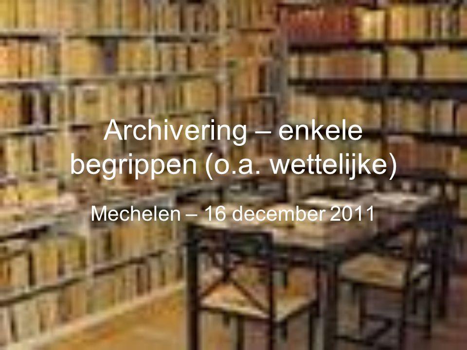 Archivering – enkele begrippen (o.a. wettelijke) Mechelen – 16 december 2011