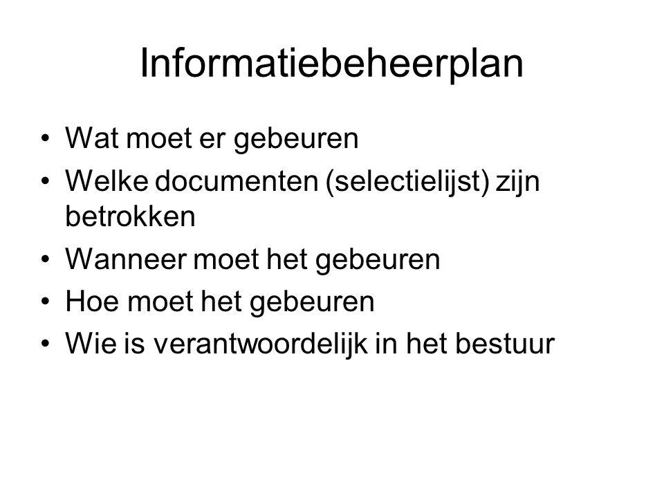 Informatiebeheerplan Wat moet er gebeuren Welke documenten (selectielijst) zijn betrokken Wanneer moet het gebeuren Hoe moet het gebeuren Wie is veran