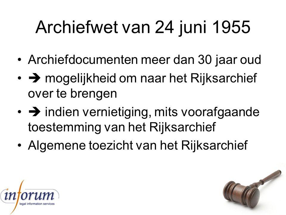 Archiefwet van 24 juni 1955 Archiefdocumenten meer dan 30 jaar oud  mogelijkheid om naar het Rijksarchief over te brengen  indien vernietiging, mits