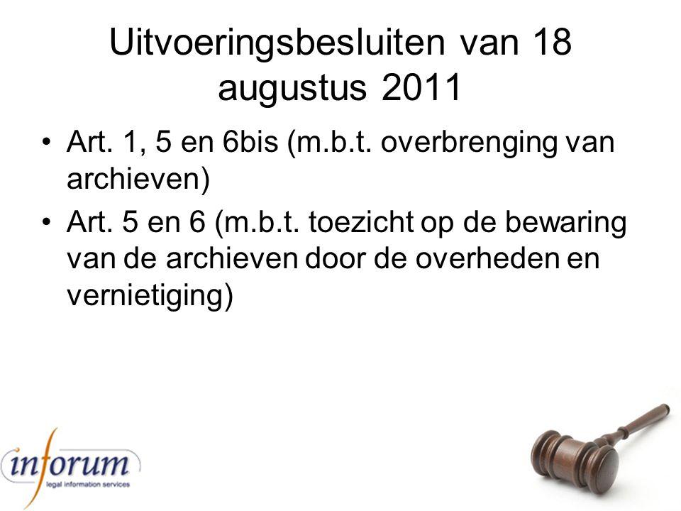 Uitvoeringsbesluiten van 18 augustus 2011 Art. 1, 5 en 6bis (m.b.t. overbrenging van archieven) Art. 5 en 6 (m.b.t. toezicht op de bewaring van de arc