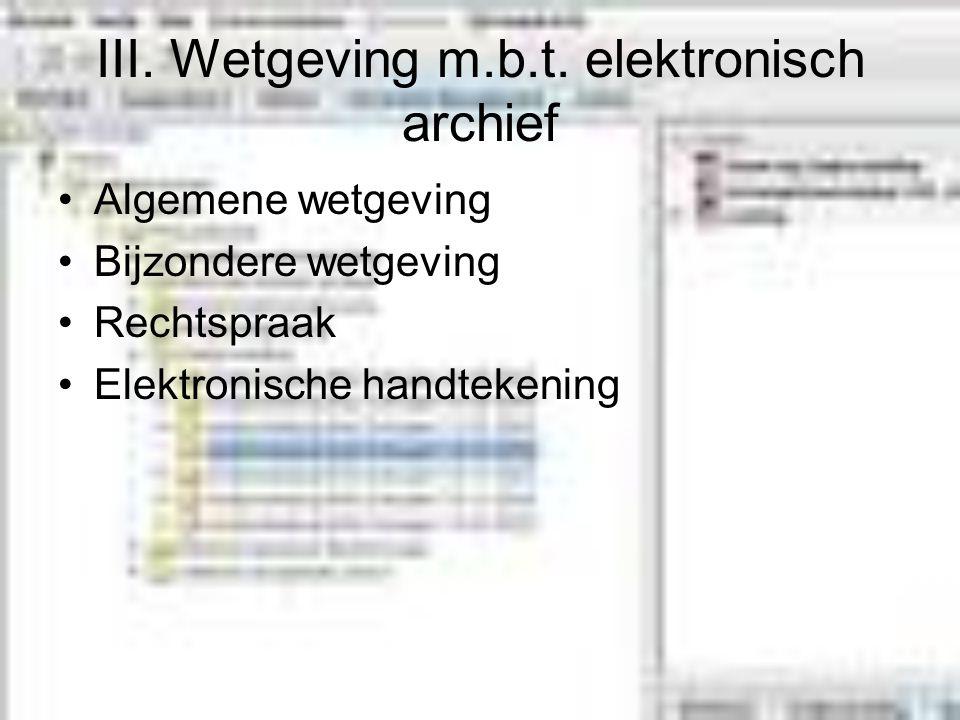 III. Wetgeving m.b.t. elektronisch archief Algemene wetgeving Bijzondere wetgeving Rechtspraak Elektronische handtekening