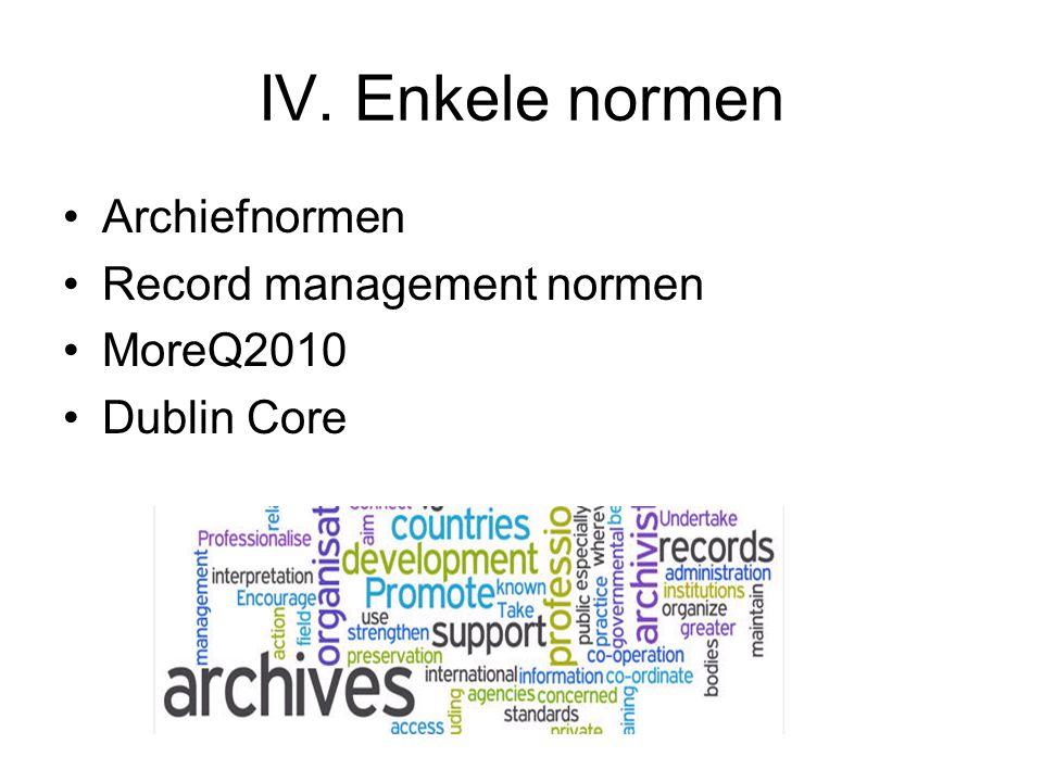 IV. Enkele normen Archiefnormen Record management normen MoreQ2010 Dublin Core