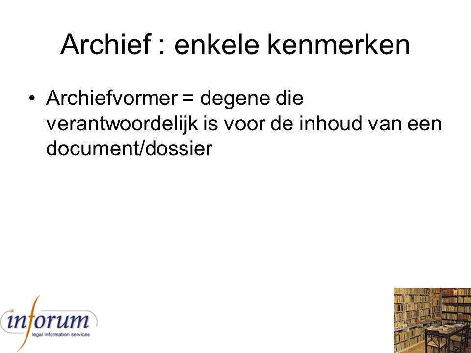 Archief : enkele kenmerken Archiefvormer = degene die verantwoordelijk is voor de inhoud van een document/dossier