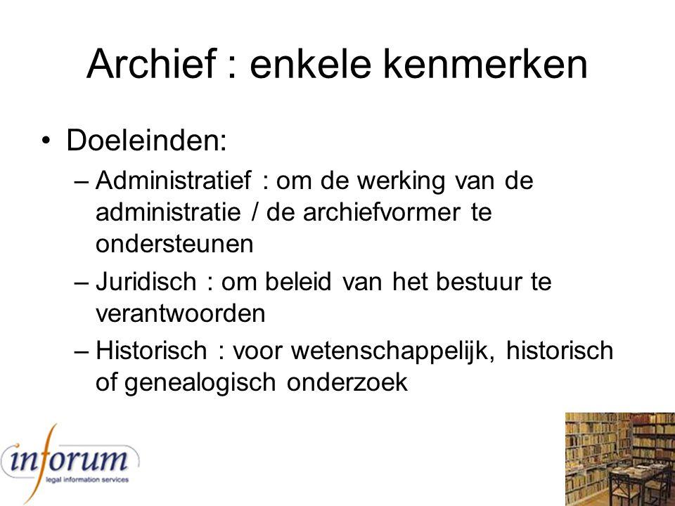 Archief : enkele kenmerken Doeleinden: –Administratief : om de werking van de administratie / de archiefvormer te ondersteunen –Juridisch : om beleid