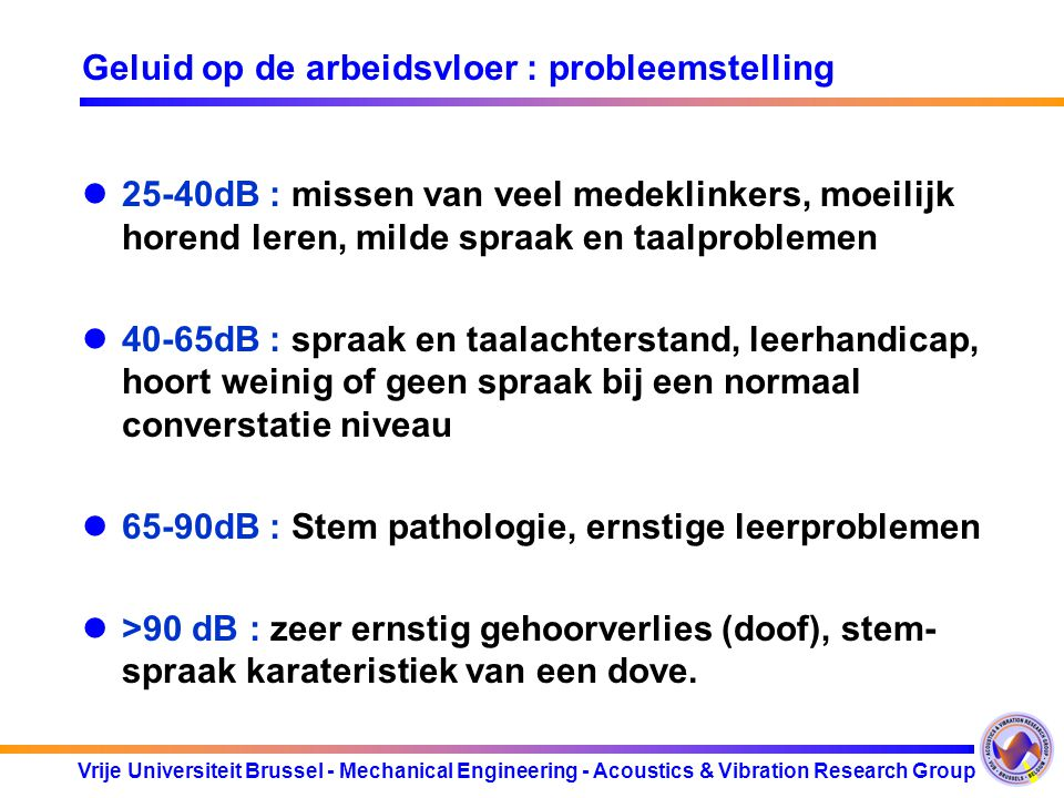 Vrije Universiteit Brussel - Mechanical Engineering - Acoustics & Vibration Research Group Geluid op de arbeidsvloer : probleemstelling 25-40dB : miss