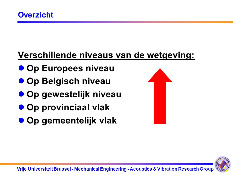 Vrije Universiteit Brussel - Mechanical Engineering - Acoustics & Vibration Research Group Overzicht Verschillende wetgevingen zijn soms contradictorisch Voorbeeld : Elektronische muziek valt onder KB maar ook onder Vlarem of wetgeving Brussels Gewest Toepassingsgebied wetgeving is niet altijd duidelijk omlijnd Voorbeeld : Toepassing van Vlarem in het geval van geluid afkomstig van een open openbaar zwemdok Toe te passen meetprocedures totaal verschillend.