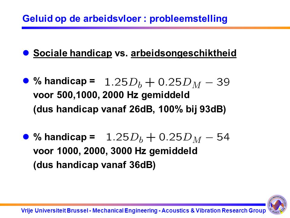 Vrije Universiteit Brussel - Mechanical Engineering - Acoustics & Vibration Research Group Geluid op de arbeidsvloer : probleemstelling Sociale handic