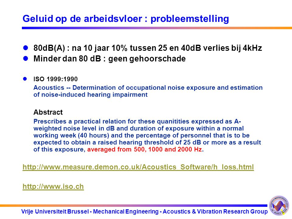 Vrije Universiteit Brussel - Mechanical Engineering - Acoustics & Vibration Research Group Geluid op de arbeidsvloer : probleemstelling 80dB(A) : na 10 jaar 10% tussen 25 en 40dB verlies bij 4kHz Minder dan 80 dB : geen gehoorschade ISO 1999:1990 Acoustics -- Determination of occupational noise exposure and estimation of noise-induced hearing impairment Abstract Prescribes a practical relation for these quanitities expressed as A- weighted noise level in dB and duration of exposure within a normal working week (40 hours) and the percentage of personnel that is to be expected to obtain a raised hearing threshold of 25 dB or more as a result of this exposure, averaged from 500, 1000 and 2000 Hz.