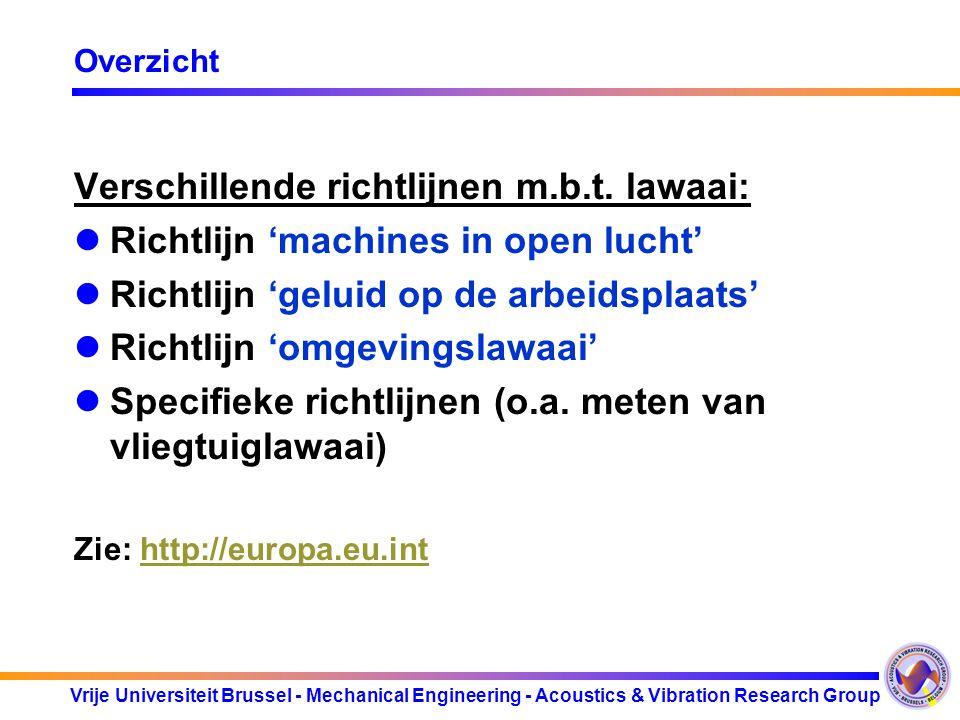 """Vrije Universiteit Brussel - Mechanical Engineering - Acoustics & Vibration Research Group Geluid op de arbeidsvloer : Europese richtlijn 2003/10/EG AFDELING 1: Algemene bepalingen –Doel en toepassingsgebied –Definities: piekgeluidsdruk (Ppiek ):maximumwaarde van de """"C -frequentiegewogen momentane lawaaidruk; dagelijkse blootstelling aan lawaai (LEX,8h ): ISO 1999:1990 wekelijkse blootstelling aan lawaai (LEX,8h ): ISO 1999:1990 –Grenswaarden: LEX,8h = 87dB(A) en Ppiek = 200 Pa (140 dBC) Rekening houdend met demping van gehoorbeschermingsmiddelen."""
