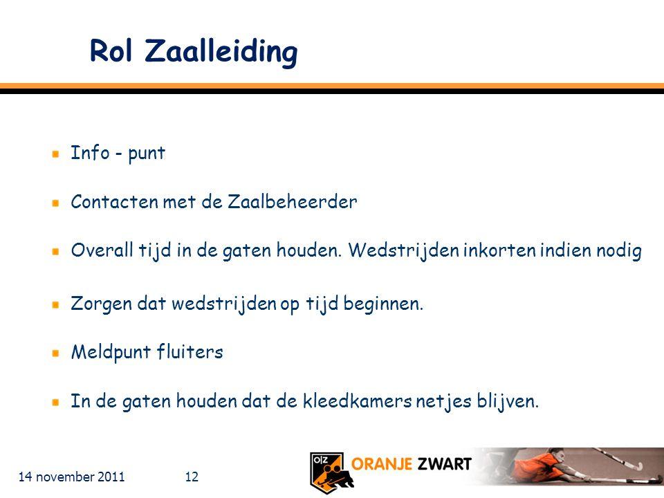 14 november 2011 12 Rol Zaalleiding Info - punt Contacten met de Zaalbeheerder Overall tijd in de gaten houden. Wedstrijden inkorten indien nodig Zorg