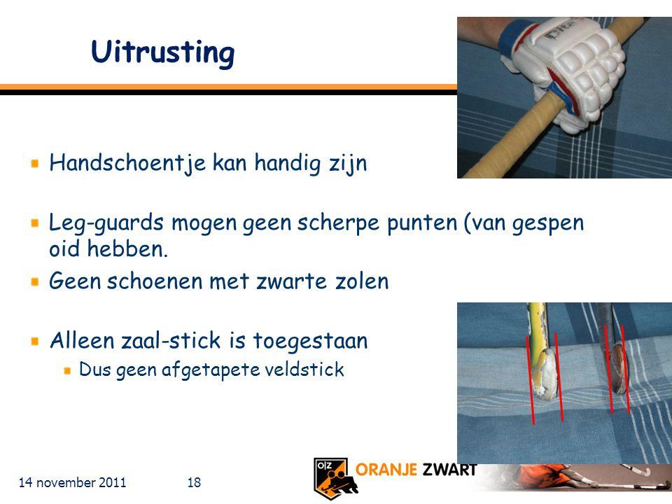 14 november 2011 18 Uitrusting Handschoentje kan handig zijn Leg-guards mogen geen scherpe punten (van gespen oid hebben. Geen schoenen met zwarte zol