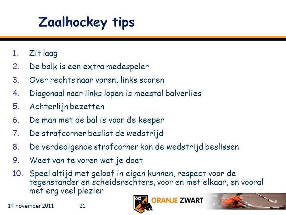 14 november 2011 21 Zaalhockey tips 1.Zit laag 2.De balk is een extra medespeler 3.Over rechts naar voren, links scoren 4.Diagonaal naar links lopen i