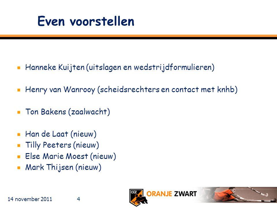 14 november 2011 4 Even voorstellen Hanneke Kuijten (uitslagen en wedstrijdformulieren) Henry van Wanrooy (scheidsrechters en contact met knhb) Ton Ba